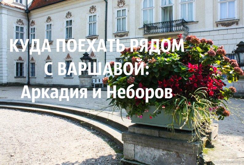 Куда поехать рядом с Варшавой: Аркадия и Неборов